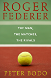 Roger Federer: The Man, The Matches, The Rivals