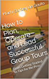 How to Plan, Operate and Lead Successful Group Tours: From Getting Started to Tips for the Pros