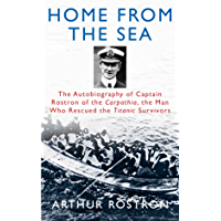 Home from the Sea: The Autobiography of Captain Rostron of the Carpathia, the Man Who Rescued the Titanic Survivors