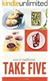 TAKE FIVE! (INGREDIENTS, THAT IS) : Easy, Delicious & Healthy Main Course, Starter, Desserts , Cake , Breakfast and Brunch All in one: Less is sufficient (English Edition)