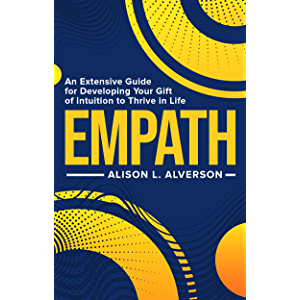 EMPATH : An Extensive Guide For Developing Your Gift Of Intuition To Thrive In Life (Empath Series)