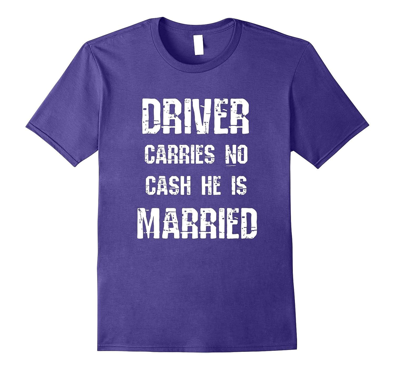 Driver carries no cash he is married shirt broke t-shirt-Art