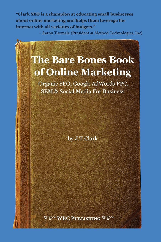 The Bare Bones Book of Online Marketing: Organic Seo, Google Adwords Ppc, Sem & Social Media for Business PDF