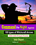 Command the Night Against 100 types of Witchcraft Arrows: Powerful Prayers in the War Room