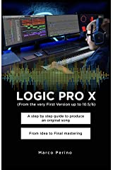 LOGIC PRO X - From the Very First version up to 10.5/6: A Step by Step Guide to Produce an Original Song From Idea to Final Mastering Kindle Edition