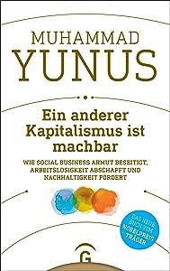 Ein anderer Kapitalismus ist machbar: Wie Social Business Armut beseitigt, Arbeitslosigkeit abschafft und Nachhaltigkeit fördert (German Edition)