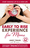 The Early To Rise Experience for Moms: Start Waking up to a new Life (Early To Rise Series)