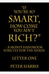 """If You're so Smart, How Come You Ain't Rich?"" - a money handbook strictly for the Nerds - Letter One Kindle Edition"