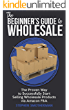 The Beginner's Guide to Wholesale: The Proven Way to Successfully Start Selling Wholesale Products via FBA Second Edition
