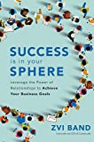 Success Is in Your Sphere: Leverage the Power of Relationships to Achieve Your Business Goals