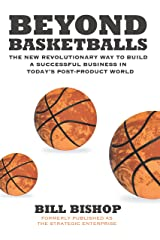 Beyond Basketballs: The New Revolutionary Way to Build a Successful Business in a Post-Product World Kindle Edition
