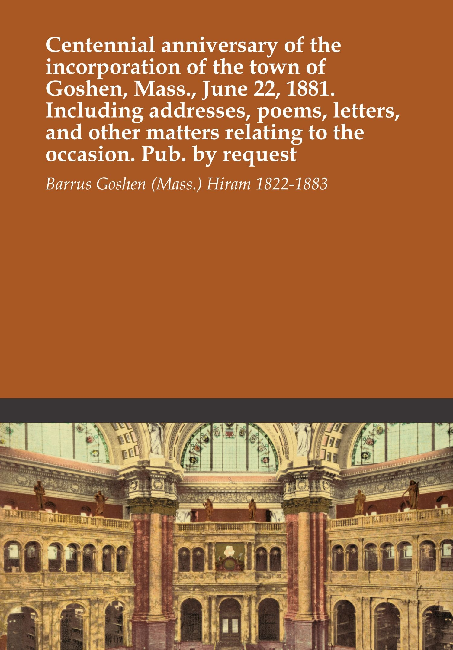 Download Centennial anniversary of the incorporation of the town of Goshen, Mass., June 22, 1881. Including addresses, poems, letters, and other matters relating to the occasion. Pub. by request PDF
