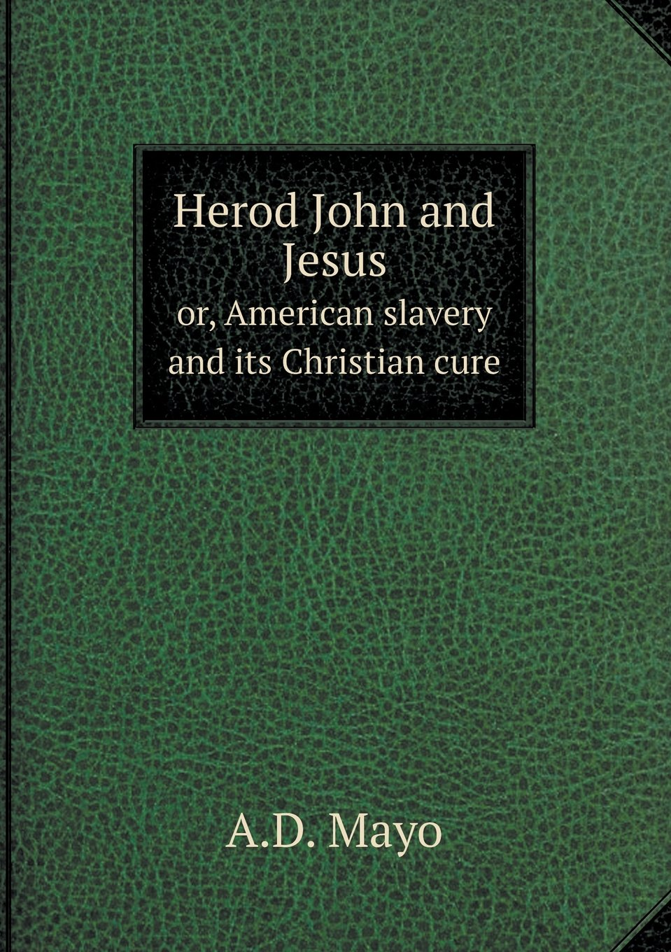 Download Herod John and Jesus or, American slavery and its Christian cure ebook