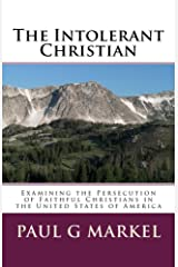 The Intolerant Christian: Examining the Persecution of Faithful Christians in the United States of America Kindle Edition