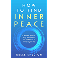 How to Find Inner Peace: A Modern Guide to using Mindfulness and Meditation to Improve Your Life (English Edition)