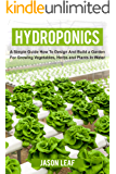 Hydroponics: A Simple Guide How to Design and Build a Garden for Growing Vegetables, Herbs and Plants in Water. For…