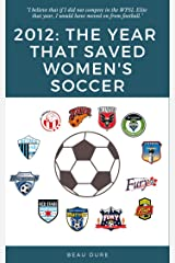 2012: The Year That Saved Women's Soccer Kindle Edition