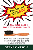 When, Where and How to Spank: The Spanking Guide for Wives and Husbands: How you can use Spanking for Submission and Discipline in your Relationship (Spankinglife Book 1)