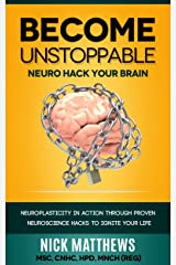 BECOME UNSTOPPABLE Neuro Hack Your Brain: NEUROPLASTICITY IN ACTION THROUGH PROVEN NEUROSCIENCE HACKS TO IGNITE YOUR LIFE Kindle Edition