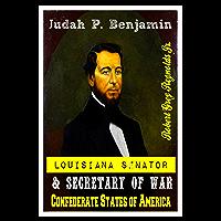 Judah P. Benjamin: Louisiana Senator and Secretary of War Confederate States of America