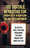 105 digitale Werkzeuge für Journalisten, Blogger und Online-Unternehmer: Die besten Tools, Apps und Programme für einen…