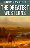 The Greatest Westerns of Charles Alden Seltzer: The Two-Gun Man, The Coming of the Law, The Boss of the Lazy Y, The…