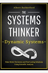 The Systems Thinker – Dynamic Systems: Make Better Decisions and Find Lasting Solutions Using Scientific Analysis. (The Systems Thinker Series Book 5) Kindle Edition