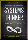 The Systems Thinker – Dynamic Systems: Make Better Decisions and Find Lasting Solutions Using Scientific Analysis. (The Systems Thinker Series Book 5)