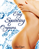 Easy Squirting Orgasms: A Primer to Female Ejaculation and G-spot Pleasure
