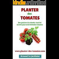 Planter des tomates: Des graines à la récolte, tous les secrets pour avoir de belles tomates. (French Edition)