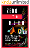 Digital Image Processing using MATLAB: ZERO to HERO Practical Approach with Source Code (Handbook of Digital Image Processing using MATLAB 1) (English Edition)