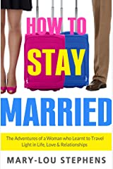 How To Stay Married: The Adventures of a Woman Who Learnt to Travel Light in Life, Love and Relationships Kindle Edition