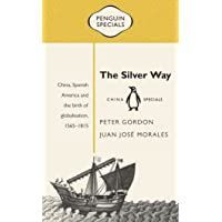 Silver Way: China, Spanish America and the birth of globalisation 1565-1815: Penguin Specials, The