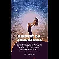 Mindset da Abundância: Domine Os Segredos Do Mindset Do Crescimento, Dominando Sua Mente, Expandindo Sua Mentalidade E…