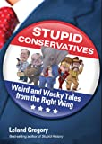 Stupid Conservatives: Weird and Wacky Tales from the Right Wing (Stupid History)