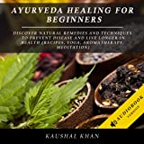 Ayurveda Healing for Beginners: Discover Natural Remedies and Techniques to Prevent Disease and Live Longer in Health (Recipes, Yoga, Aromatherapy, Meditation)