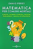 Matematica per comuni mortali: Giochi, numeri curiosi, enigmi, paradossi, logica e strategia