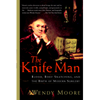 The Knife Man: Blood, Body Snatching, and the Birth of Modern Surgery (English Edition)