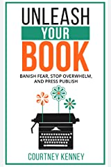 Unleash Your Book: Banish Fear, Stop Overwhelm, and Press Publish (The Author Unleashed Series Book 2) Kindle Edition