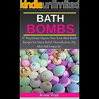Bath Bombs: 47 Magnificent Organic Non-Toxic Bath Bomb Recipes For Stress Relief, Detoxification, Dry Skin And Longevity! (Bath Bombs, Stress Relief, Bath Bombs Recipes)
