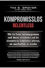 Kompromisslos - Relentless: Wie Du Deine Leistungsgrenzen nach hinten verschiebst und die elementaren Grundsätze erlernst, um unaufhaltbar zu werden (German Edition) Kindle Edition