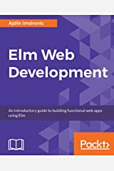 Elm Web Development: An introductory guide to building functional web apps using Elm Kindle Edition