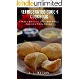 Refrigerated Dough Cookbook: Canned Biscuits, Crescent Rolls, Cookie & Pizza Dough! (Southern Cooking Recipes Book 45)