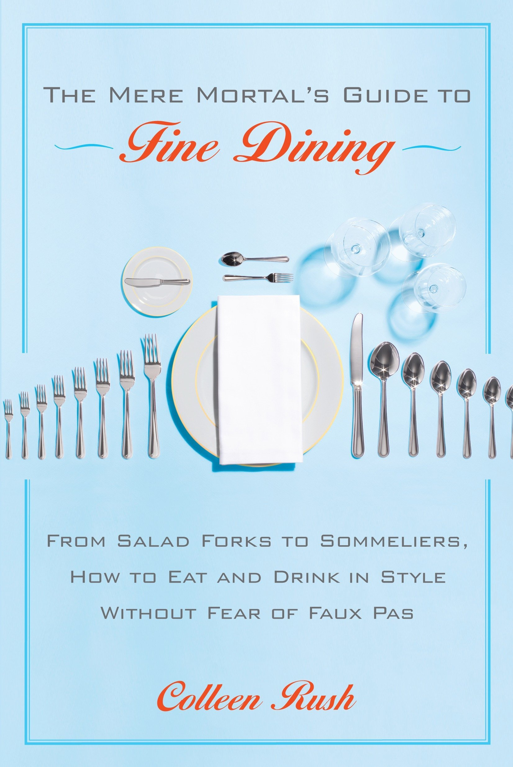 The Mere Mortal's Guide to Fine Dining: From Salad Forks to Sommeliers, How to Eat and Drink in Style Without Fear of Faux Pas PDF