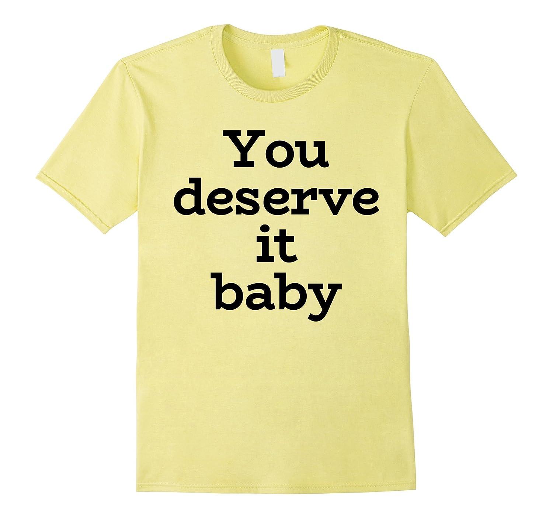 You Deserve It Baby T Shirt  24k Shirt  24k T Shirt Tee-PL