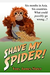 Shave My Spider! A six-month adventure around Borneo, Vietnam, Mongolia, China, Laos and Cambodia Kindle Edition