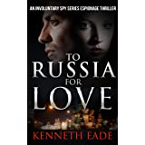 Spy Thriller: To Russia for Love: a Mystery Thriller Suspense Story (Involuntary Spy Political Thrillers Series Book 2)
