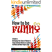 How to Be Funny: A Guide to Developing Your Sense of Humour and Funny Comment Delivery to Lighten the Mood and Make People Laugh