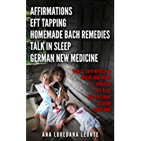 AFFIRMATIONS, EFT TAPPING, HOMEMADE BACH REMEDIES, TALK IN SLEEP, GERMAN NEW MEDICINE: How to cure with Love, Words and…