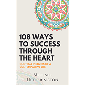 108 Ways to Success Through the Heart: Quotes and Insights of a Contemplative Life